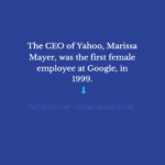 The CEO of Yahoo, Marissa Mayer, was the first female employee at Google..