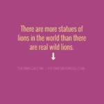 There are more statues of lions in the world than there are real wild..