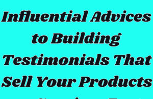 Influential Advices to Building Testimonials That Sell Your Products or Services Fast
